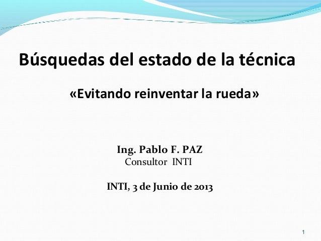 Búsquedas del estado de la técnica «Evitando reinventar la rueda»  Ing. Pablo F. PAZ Consultor INTI  INTI, 3 de Junio de 2...