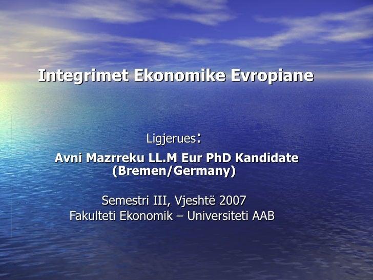 Integrimet Ekonomike Evropiane   Ligjerues : Avni Mazrreku LL.M Eur PhD Kandidate  (Bremen/Germany) Semestri III,  Vjeshtë...