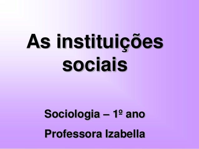 As instituições sociais Sociologia – 1º ano Professora Izabella