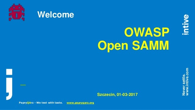 _ Neversettle. www.intive.com Welcome OWASP Open SAMM Szczecin, 01-03-2017 PapryQArz - We test with taste. www.papryqarz.o...
