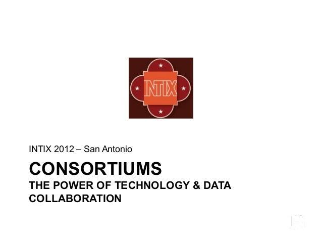 CONSORTIUMS THE POWER OF TECHNOLOGY & DATA COLLABORATION INTIX 2012 – San Antonio