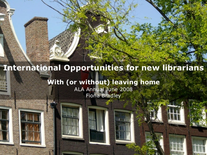 International Opportunities for new librarians           With (or without) leaving home                  ALA Annual June 2...