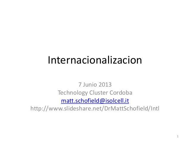 Internacionalizacion7 Junio 2013Technology Cluster Cordobamatt.schofield@isolcell.ithttp://www.slideshare.net/DrMattSchofi...