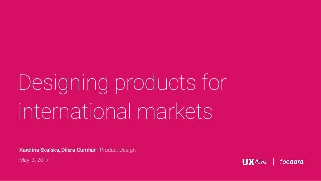 Designing products for international markets Karolina Skalska, Dilara Cumhur | Product Design May 3, 2017