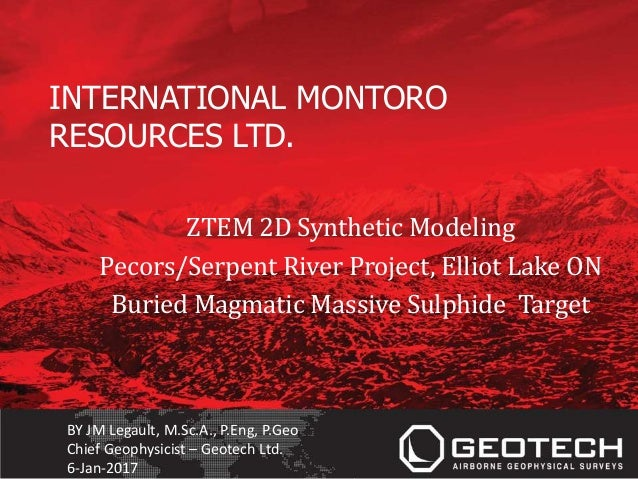 INTERNATIONAL MONTORO RESOURCES LTD. ZTEM 2D Synthetic Modeling Pecors/Serpent River Project, Elliot Lake ON Buried Magmat...