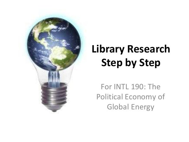 Library Research Step by Step For INTL 190: The Political Economy of Global Energy