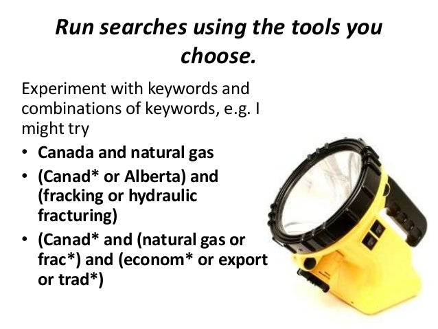 Run searches using the tools you choose. Experiment with keywords and combinations of keywords, e.g. I might try • Canada ...