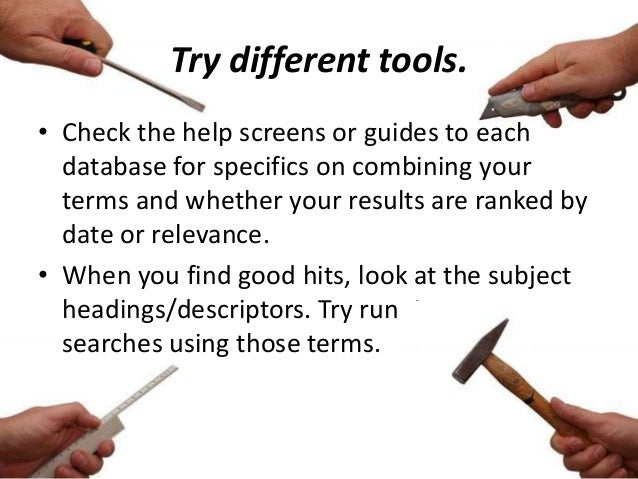 Try different tools. • Check the help screens or guides to each database for specifics on combining your terms and whether...