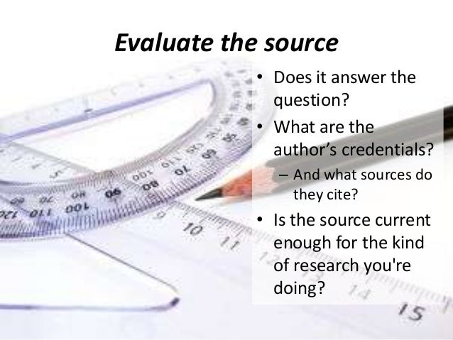 Evaluate the source • Does it answer the question? • What are the author's credentials? – And what sources do they cite?  ...