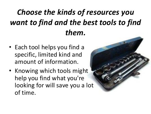 Choose the kinds of resources you want to find and the best tools to find them. • Each tool helps you find a specific, lim...
