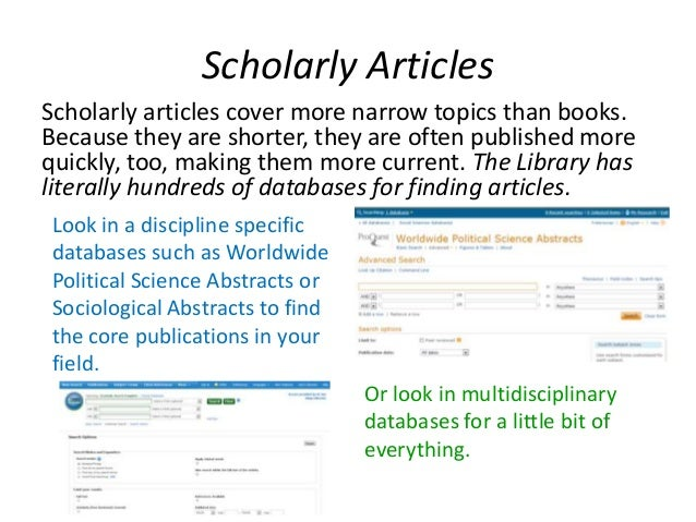 Scholarly Articles Scholarly articles cover more narrow topics than books. Because they are shorter, they are often publis...