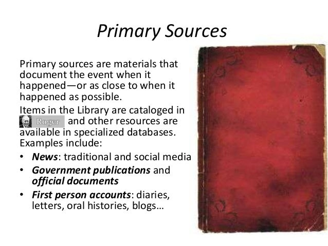 Primary Sources Primary sources are materials that document the event when it happened—or as close to when it happened as ...