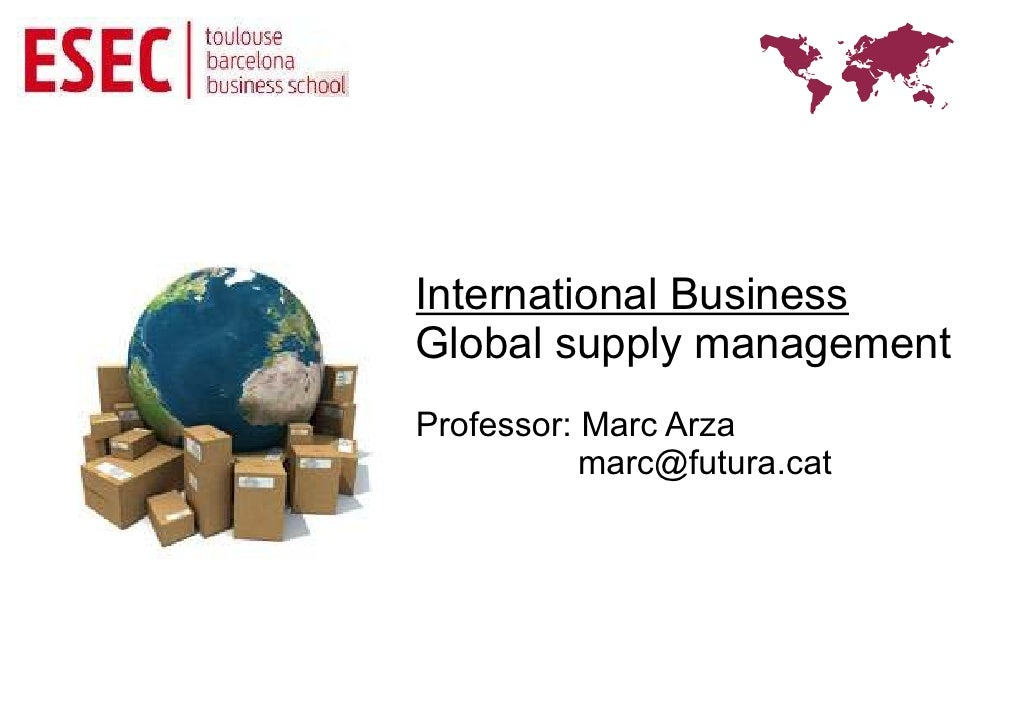 International BusinessGlobal supply managementProfessor: Marc Arza           marc@futura.cat