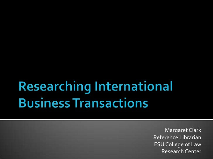 Researching International Business Transactions<br />Margaret Clark<br />Reference Librarian<br />FSU College of Law<br />...