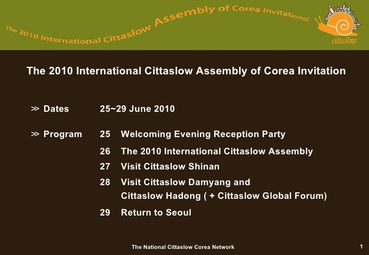 The 2010 International Cittaslow Assembly of Corea Invitation ≫   Dates  25~29 June 2010 ≫  Program 25 Welcoming Evening R...