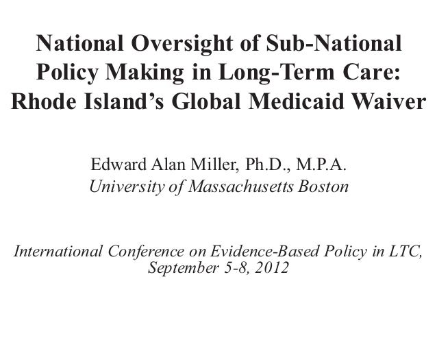 National Oversight of Sub-National  Policy Making in Long-Term Care:Rhode Island's Global Medicaid Waiver          Edward ...