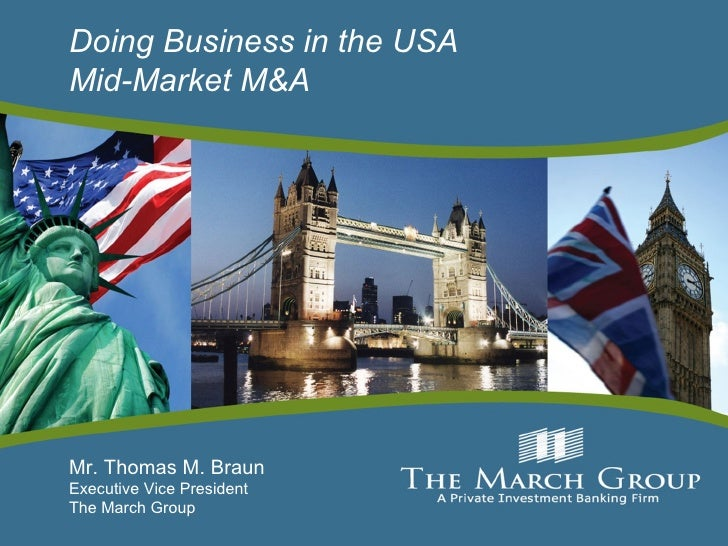 Doing Business in the USA Mid-Market M&A Mr. Thomas M. Braun  Executive Vice President The March Group