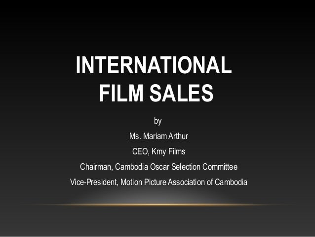 INTERNATIONAL FILM SALES by Ms. Mariam Arthur CEO, Kmy Films Chairman, Cambodia Oscar Selection Committee Vice-President, ...
