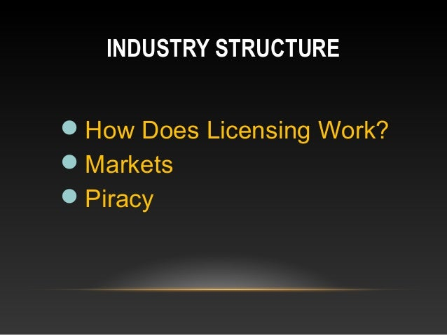 INDUSTRY STRUCTURE How Does Licensing Work? Markets Piracy
