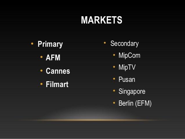 • Primary • AFM • Cannes • Filmart • Secondary • MipCom • MipTV • Pusan • Singapore • Berlin (EFM) MARKETS