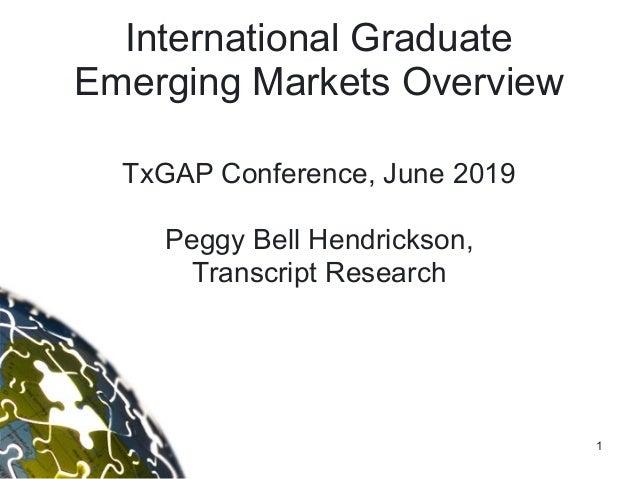 1 International Graduate Emerging Markets Overview TxGAP Conference, June 2019  Peggy Bell Hendrickson, Transcript Rese...
