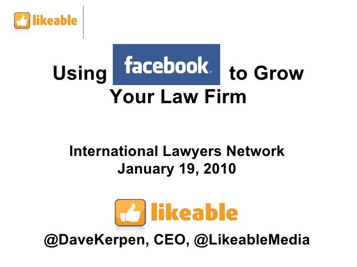 International Lawyers Network January 19, 2010 @DaveKerpen, CEO, @LikeableMedia Using  to Grow Your Law Firm