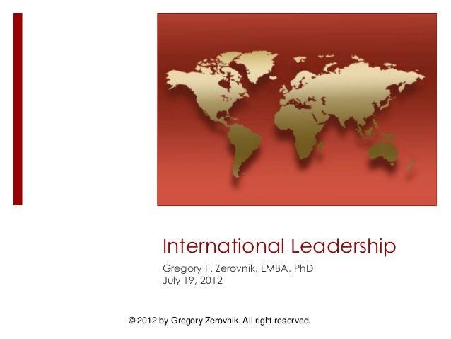 © 2012 by Gregory Zerovnik. All right reserved. International Leadership Gregory F. Zerovnik, EMBA, PhD July 19, 2012