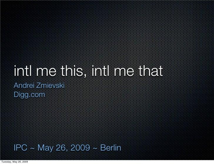 intl me this, intl me that          Andrei Zmievski          Digg.com              IPC ~ May 26, 2009 ~ Berlin Tuesday, Ma...