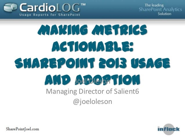 Making MetricsActionable:SharePoint 2013 Usageand AdoptionJoel OlesonManaging Director of Salient6@joeloleson