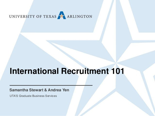 International Recruitment 101 Samantha Stewart & Andrea Yen UTA'S Graduate Business Services
