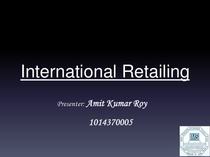 International Retailing    Presenter: Amit Kumar Roy            1014370005