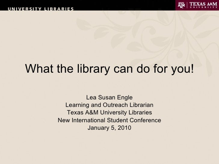What the library can do for you! Lea Susan Engle Learning and Outreach Librarian Texas A&M University Libraries New Intern...