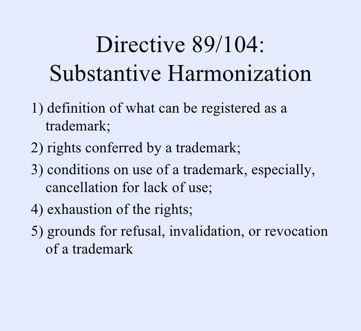 Directive 89/104: Substantive Harmonization <ul><li>1) definition of what can be registered as a trademark;  </li></ul><ul...