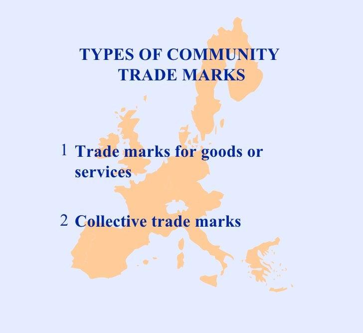 TYPES OF COMMUNITY  TRADE MARKS <ul><li>Trade marks for goods or services </li></ul><ul><li>Collective trade marks </li></ul>