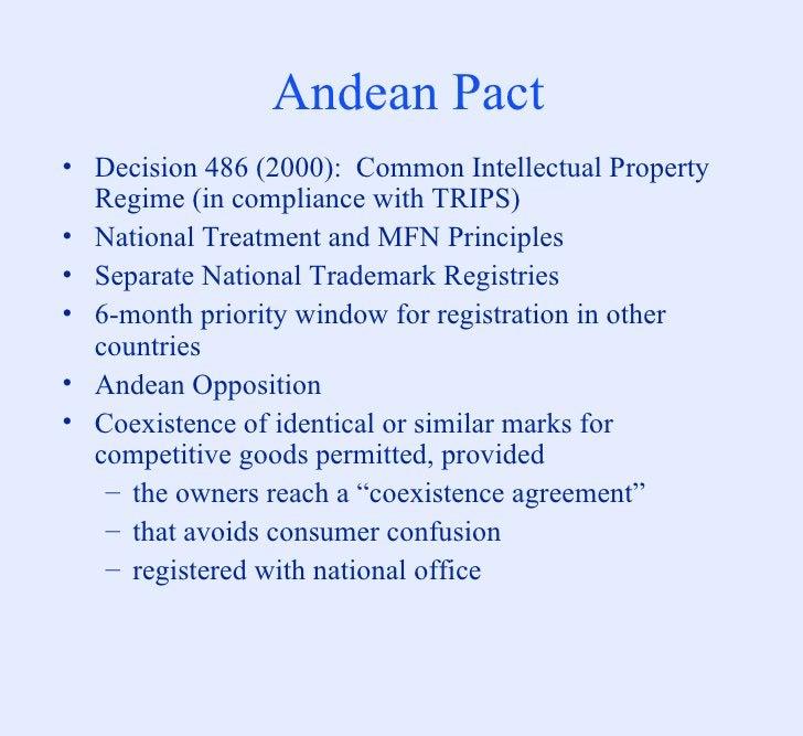 Andean Pact <ul><li>Decision 486 (2000):  Common Intellectual Property Regime (in compliance with TRIPS) </li></ul><ul><li...