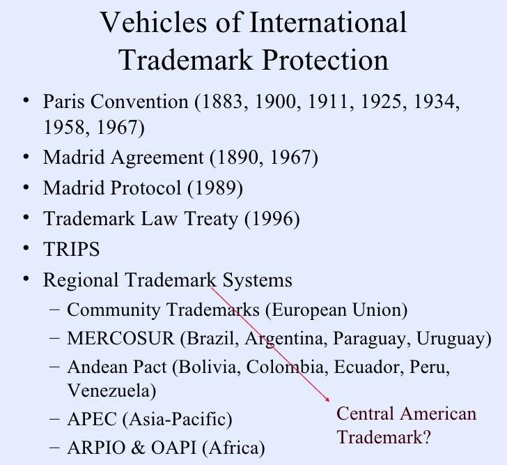Vehicles of International Trademark Protection <ul><li>Paris Convention (1883, 1900, 1911, 1925, 1934, 1958, 1967) </li></...