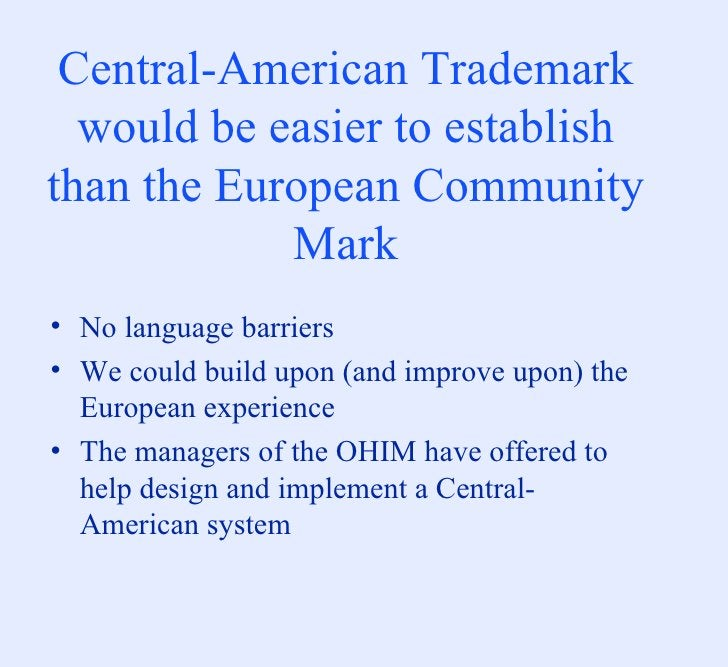 Central-American Trademark would be easier to establish than the European Community Mark <ul><li>No language barriers </li...