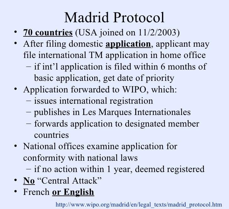 Madrid Protocol <ul><li>70 countries  (USA joined on 11/2/2003) </li></ul><ul><li>After filing domestic  application , app...