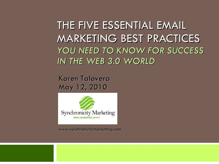 THE FIVE ESSENTIAL EMAIL MARKETING BEST PRACTICES YOU NEED TO KNOW FOR SUCCESS IN THE WEB 3.0 WORLD Karen Talavera May 12,...