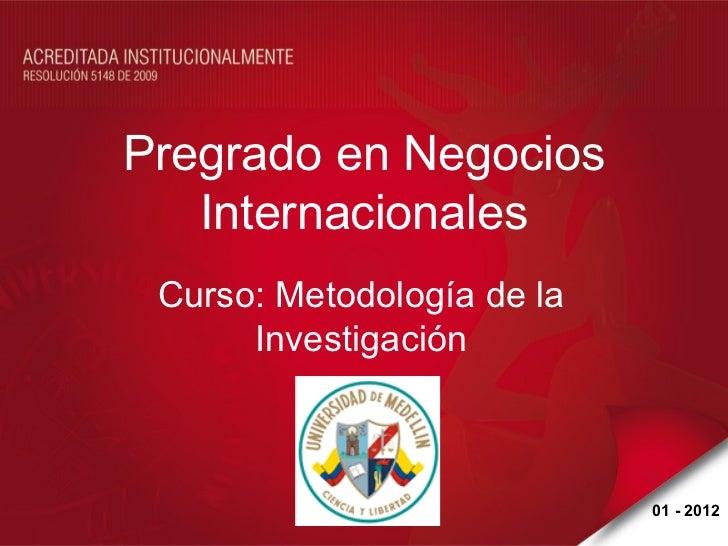 Pregrado en Negocios   Internacionales Curso: Metodología de la      Investigación                            01 - 2012