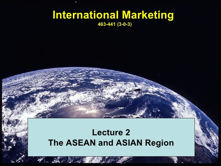 International Marketing          463-441 (3-0-3)        Lecture 2The ASEAN and ASIAN Region