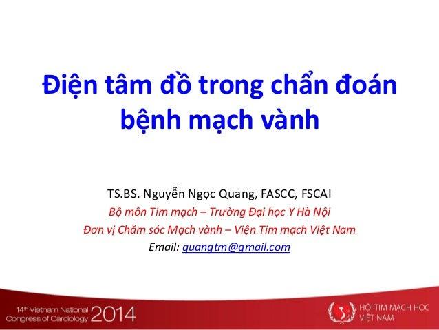 Điện tâm đồ trong chẩn đoán bệnh mạch vành TS.BS. Nguyễn Ngọc Quang, FASCC, FSCAI Bộ môn Tim mạch – Trường Đại học Y Hà Nộ...