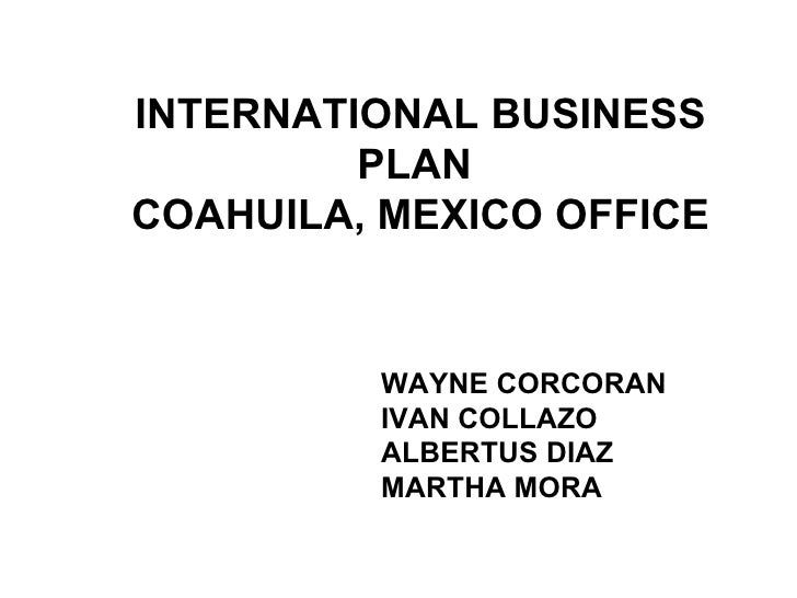 INTERNATIONAL BUSINESS PLAN  COAHUILA, MEXICO OFFICE  WAYNE CORCORAN IVAN COLLAZO ALBERTUS DIAZ MARTHA MORA