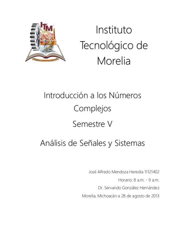 Instituto Tecnológico de Morelia Introducción a los Números Complejos Semestre V Análisis de Señales y Sistemas José Alfre...