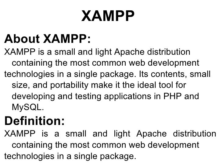 XAMPP About XAMPP: XAMPP is a small and light Apache distribution  containing the most common web development technologies...