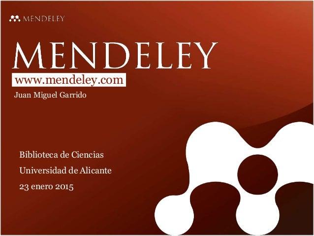www.mendeley.com Juan Miguel Garrido Biblioteca de Ciencias Universidad de Alicante 23 enero 2015