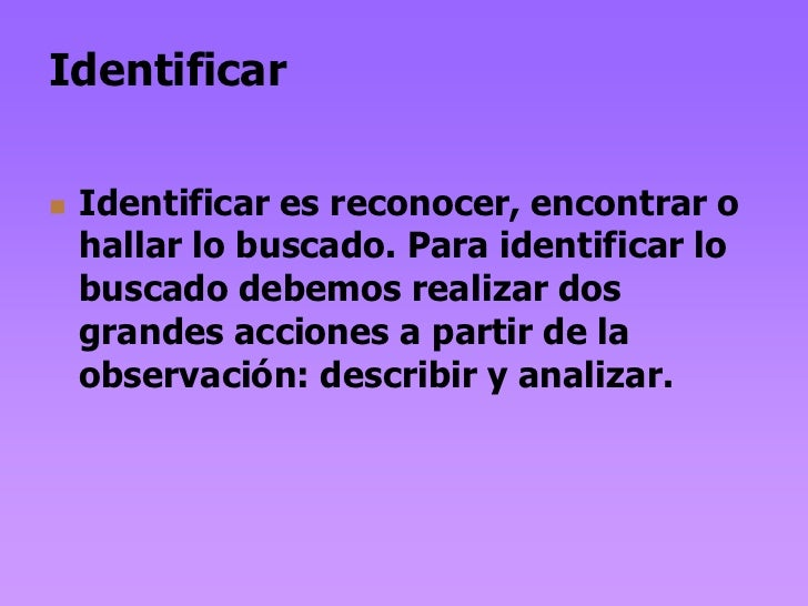Identificar   Identificar es reconocer, encontrar o    hallar lo buscado. Para identificar lo    buscado debemos realizar...