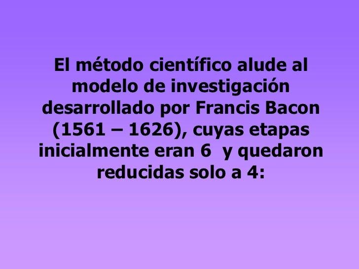 El método científico alude al    modelo de investigación desarrollado por Francis Bacon  (1561 – 1626), cuyas etapasinicia...