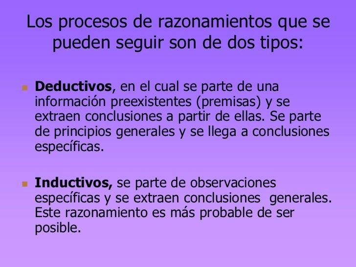 Los procesos de razonamientos que se   pueden seguir son de dos tipos:   Deductivos, en el cual se parte de una    inform...