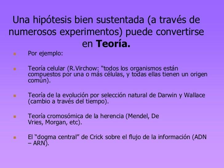 Una hipótesis bien sustentada (a través denumerosos experimentos) puede convertirse                 en Teoría.    Por eje...